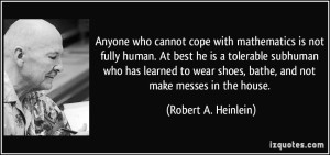 quote-anyone-who-cannot-cope-with-mathematics-is-not-fully-human-at-best-he-is-a-tolerable-subhuman-who-robert-a-heinlein-236312